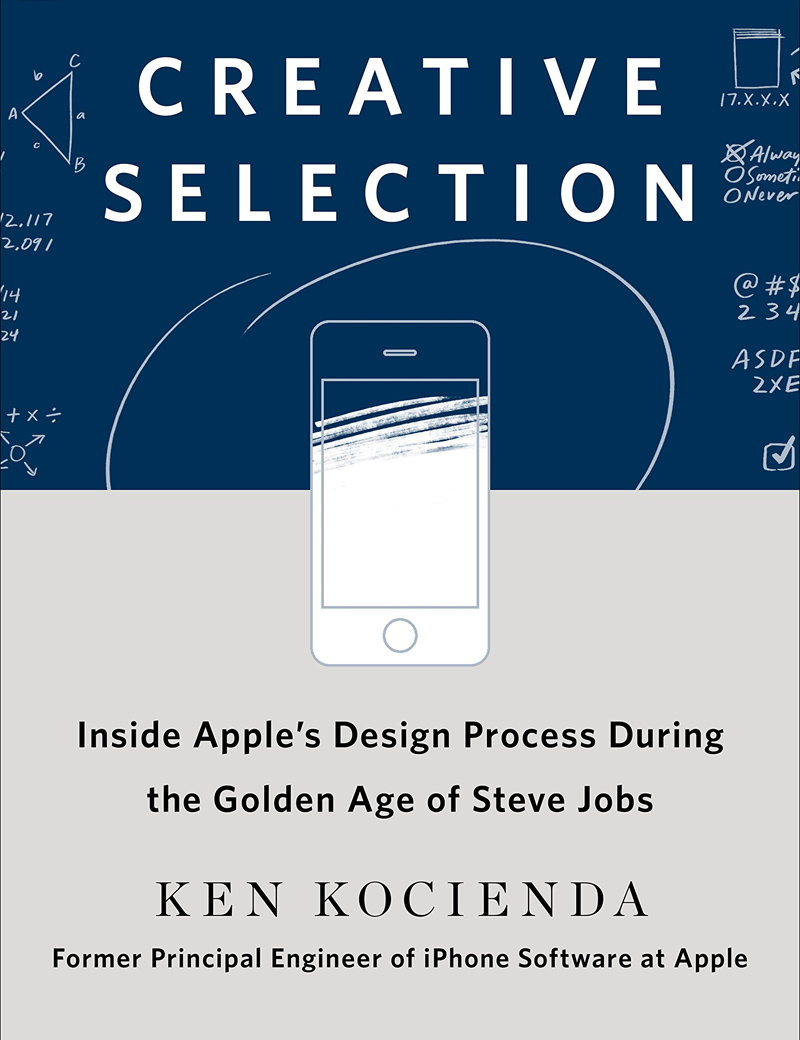 Creative Selection - Inside Apple's Design Process During the Golden Age of Steve Jobs