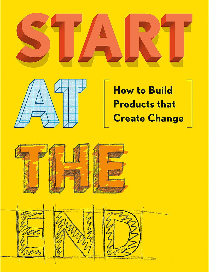 Start at the End - How to Build Products That Create Change