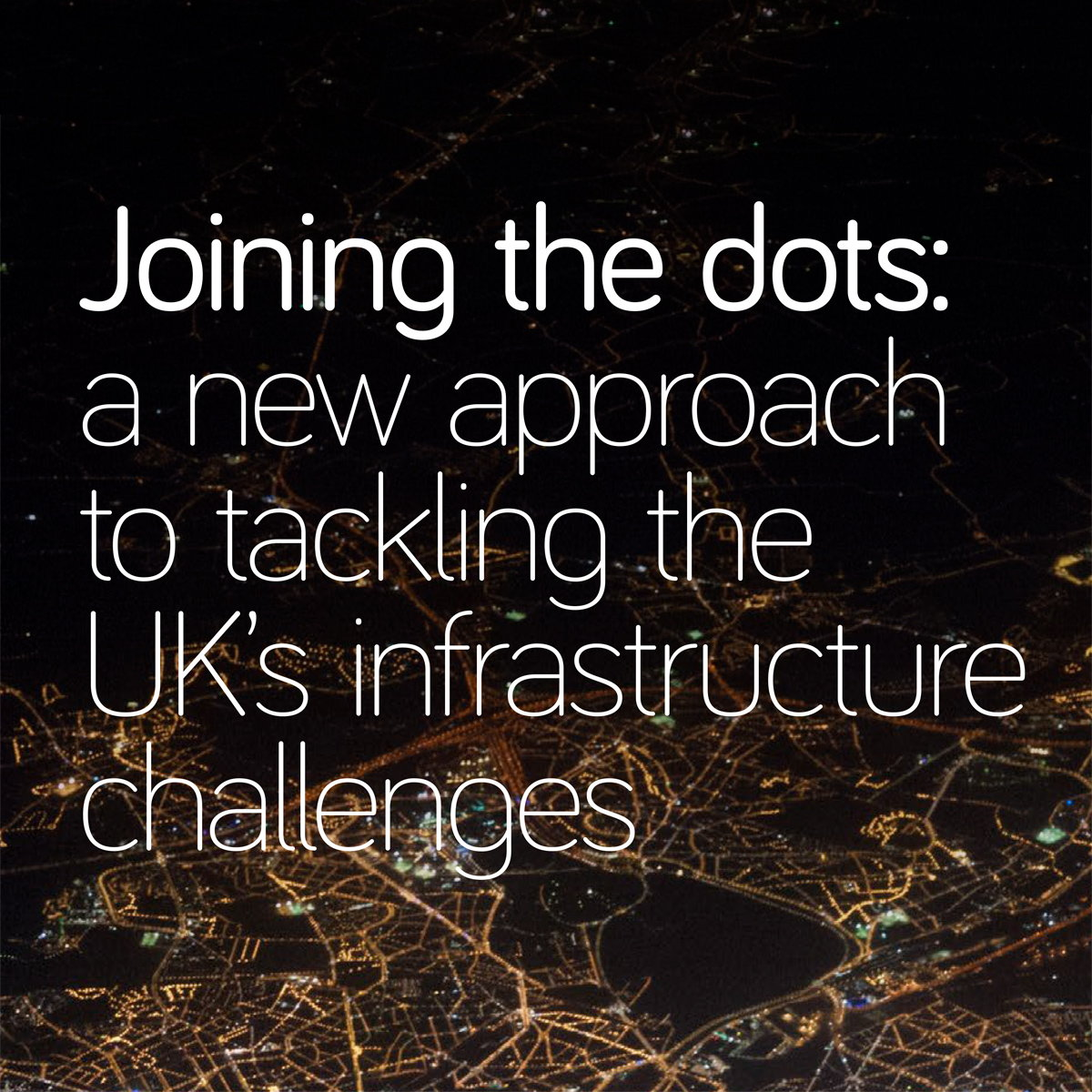 Joining the Dots - A New Approach to Tackling the UK's Infrastructure Challenges